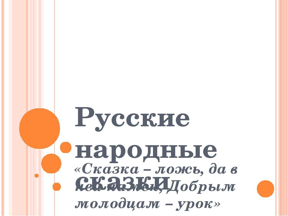 Русские народные сказки «Сказка – ложь, да в ней намек, Добрым молодцам – урок»