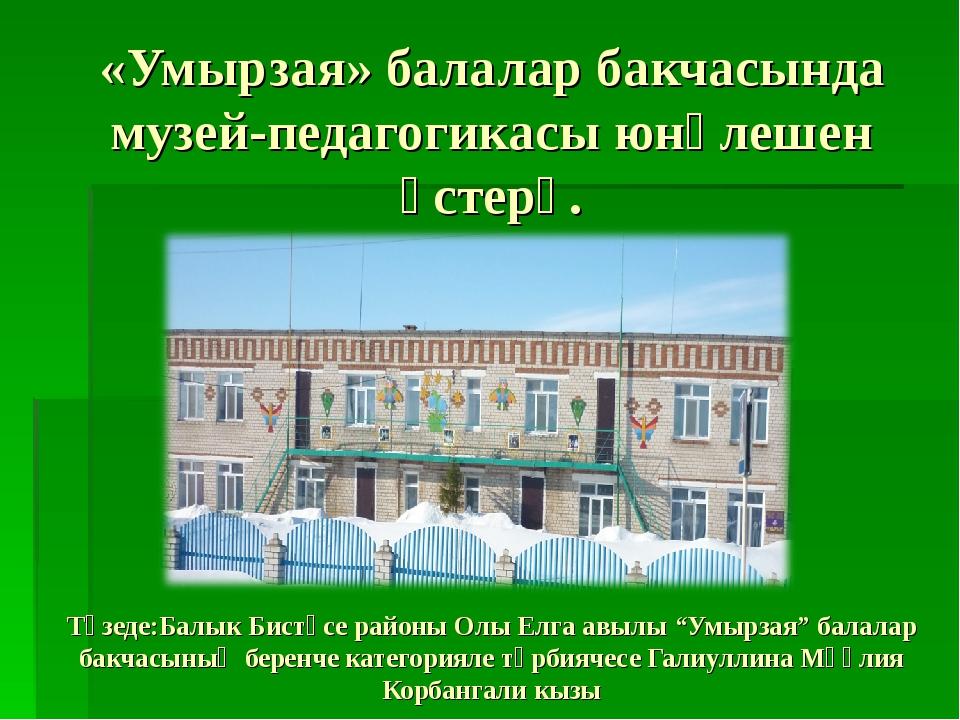 «Умырзая» балалар бакчасында музей-педагогикасы юнәлешен үстерү. Төзеде:Балык...