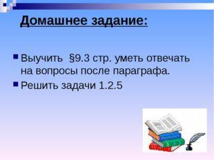 Домашнее задание: Выучить §9.3 стр. уметь отвечать на вопросы после параграф