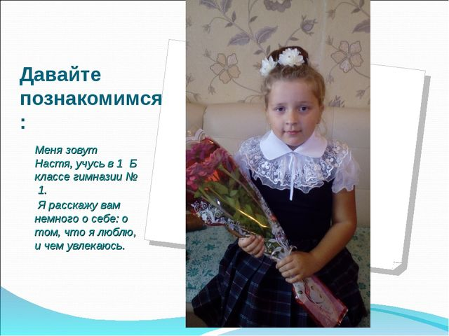 Давайте познакомимся: Меня зовут Настя, учусь в 1 Б классе гимназии № 1. Я ра...