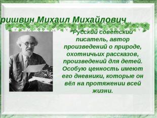 Пришвин Михаил Михайлович Русский советский писатель, автор произведений о пр