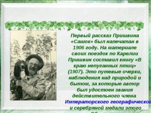 Первый рассказ Пришвина «Сашок» был напечатан в 1906 году. На материале свои