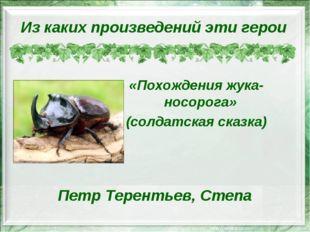 Петр Терентьев, Степа «Похождения жука-носорога» (солдатская сказка) Из каких