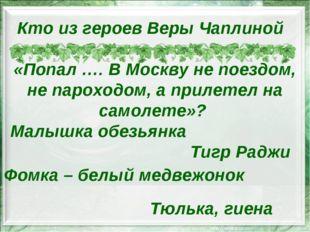 Кто из героев Веры Чаплиной «Попал …. В Москву не поездом, не пароходом, а пр