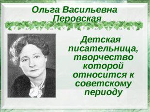 Ольга Васильевна Перовская Детская писательница, творчество которой относится
