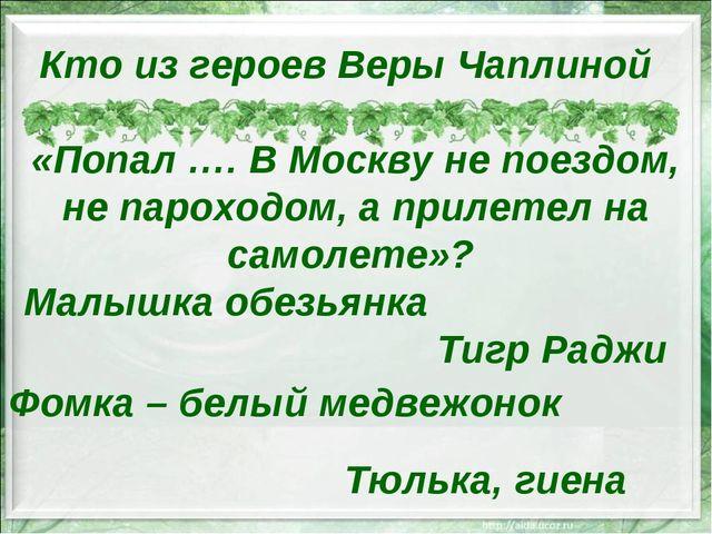 Кто из героев Веры Чаплиной «Попал …. В Москву не поездом, не пароходом, а пр...