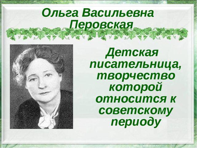 Ольга Васильевна Перовская Детская писательница, творчество которой относится...