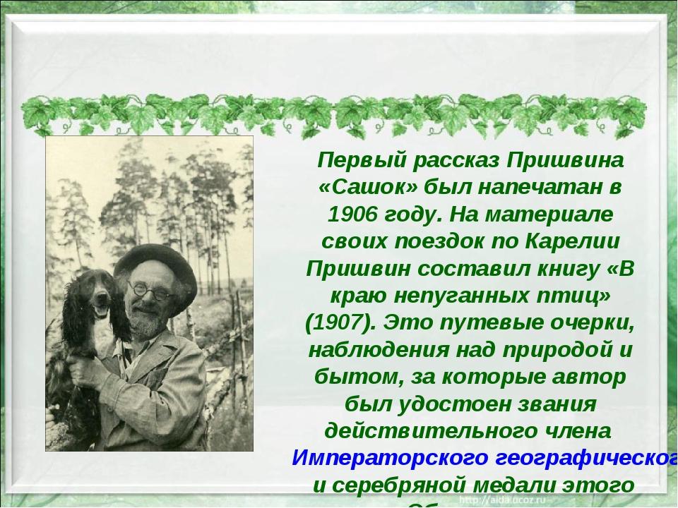 Первый рассказ Пришвина «Сашок» был напечатан в 1906 году. На материале свои...