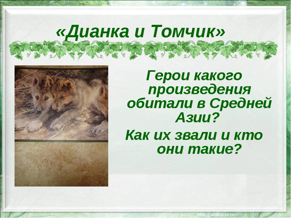 «Дианка и Томчик» Герои какого произведения обитали в Средней Азии? Как их зв...