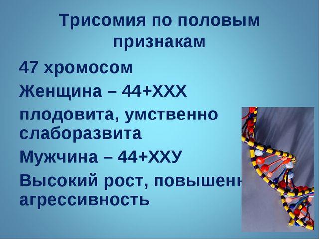 Трисомия по половым признакам 47 хромосом Женщина – 44+ХХХ плодовита, умствен...