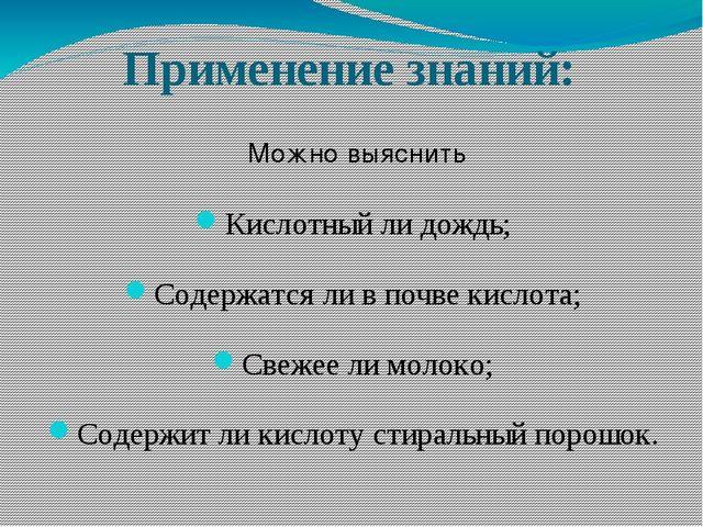 Применение знаний: Кислотный ли дождь; Содержатся ли в почве кислота; Свежее...