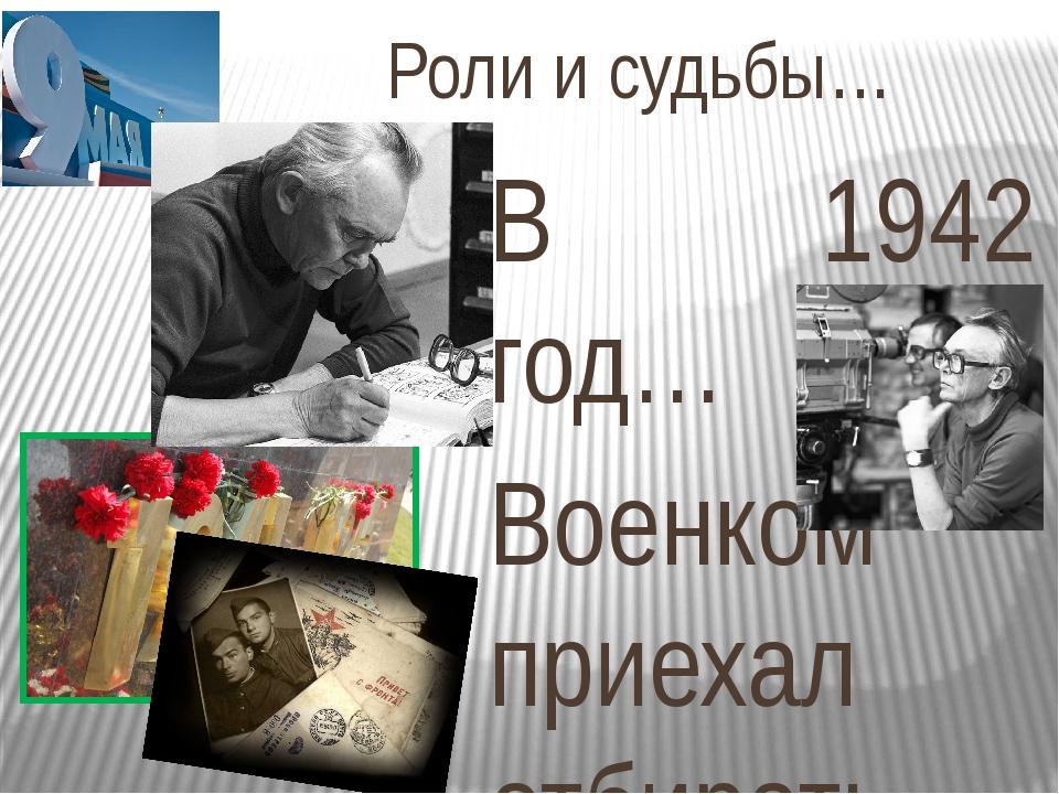 Роли и судьбы… В 1942 год… Военком приехал отбирать пополнение в действующую...