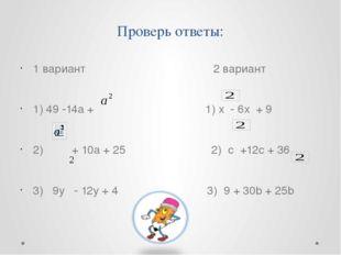 Проверь ответы: 1 вариант 2 вариант 1) 49 -14а + 1) х - 6х + 9 2) + 10а + 25