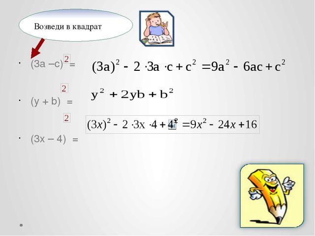 (3a –c) = (y + b) = (3x – 4) = Возведи в квадрат