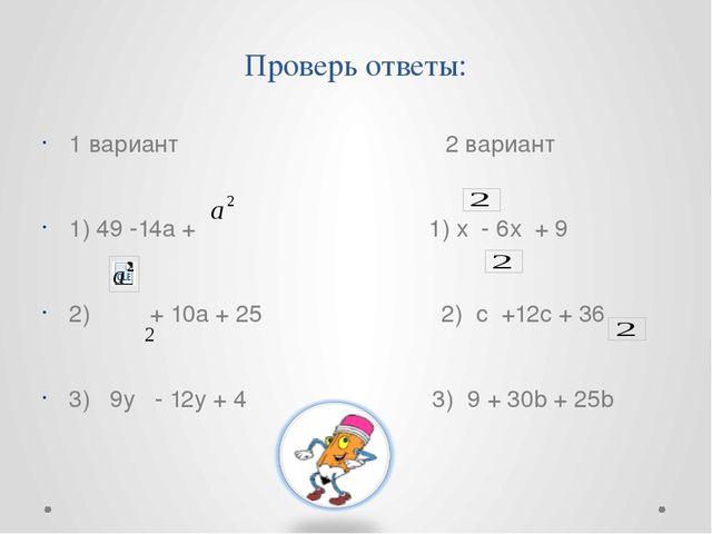 Проверь ответы: 1 вариант 2 вариант 1) 49 -14а + 1) х - 6х + 9 2) + 10а + 25...
