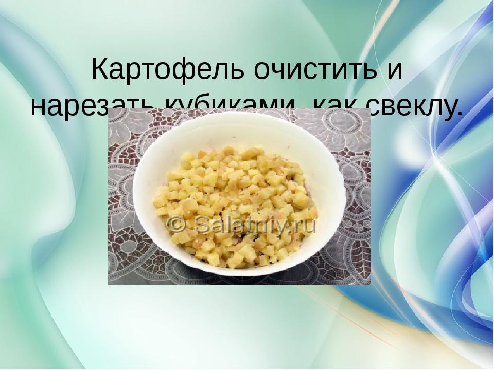 Картофель очистить и нарезать кубиками, как свеклу.