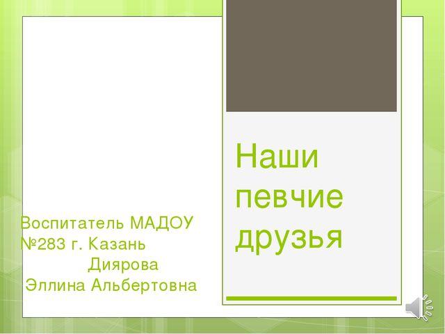 Наши певчие друзья Воспитатель МАДОУ №283 г. Казань Диярова Эллина Альбертовна