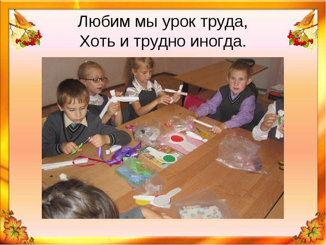 Любим мы урок труда, Хоть и трудно иногда.