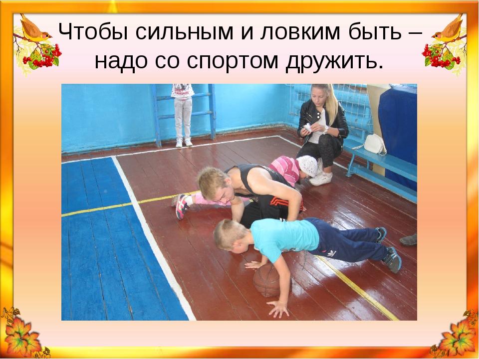 Чтобы сильным и ловким быть – надо со спортом дружить.