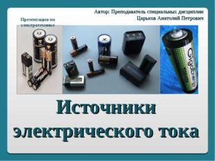 Источники электрического тока Автор: Преподаватель специальных дисциплин Царь