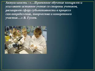 Актуальность : «…Проектное обучение поощряет и усиливает истинное учение со с