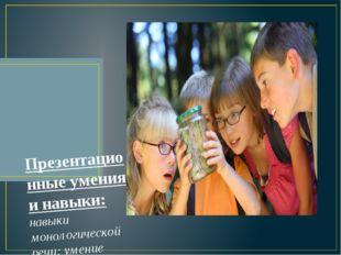 Презентационные умения и навыки: навыки монологической речи; умение уверенно