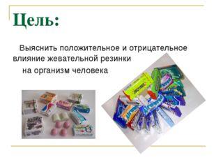 Цель: Выяснить положительное и отрицательное влияние жевательной резинки на о