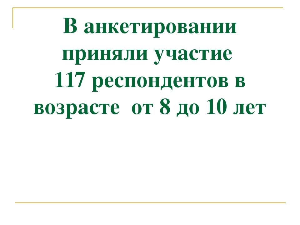 В анкетировании приняли участие 117 респондентов в возрасте от 8 до 10 лет