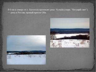 """В 6км к северу от г. Боготола протекает река Чулы́м(тюрк. """"бегущий снег"""") —"""