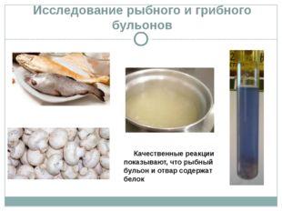 Исследование рыбного и грибного бульонов Качественные реакции показывают, чт