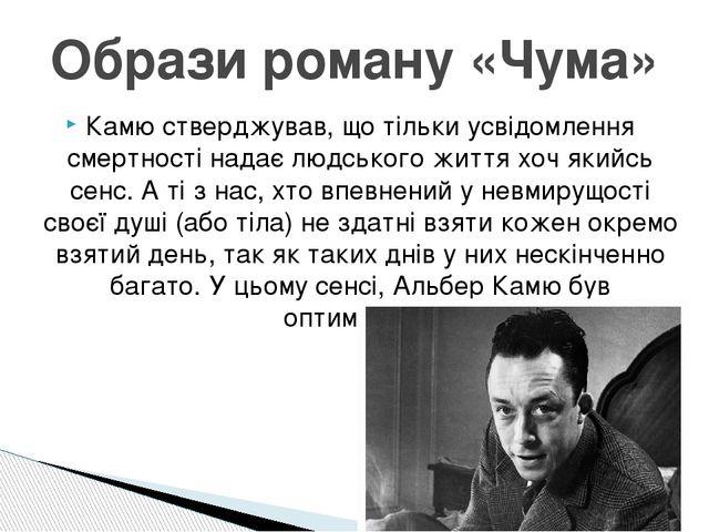 Образи роману «Чума» Камю стверджував, що тільки усвідомлення смертності нада...