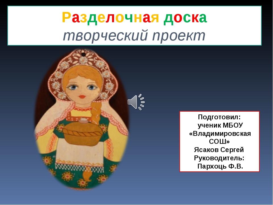 Разделочная доска творческий проект Подготовил: ученик МБОУ «Владимировская С...