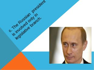 6. The Russian president is involved only in legislative branch.