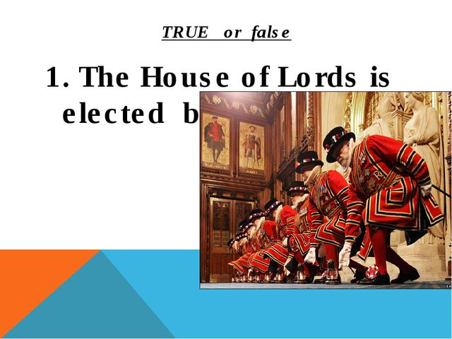 TRUE or false 1. The House of Lords is elected by the people.