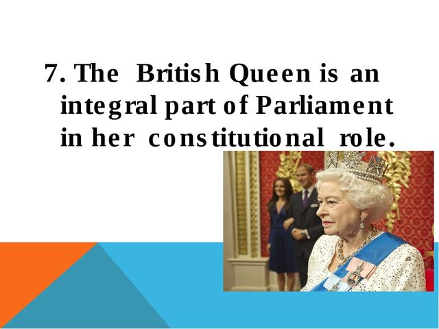 7. The British Queen is an integral part of Parliament in her constitutional...