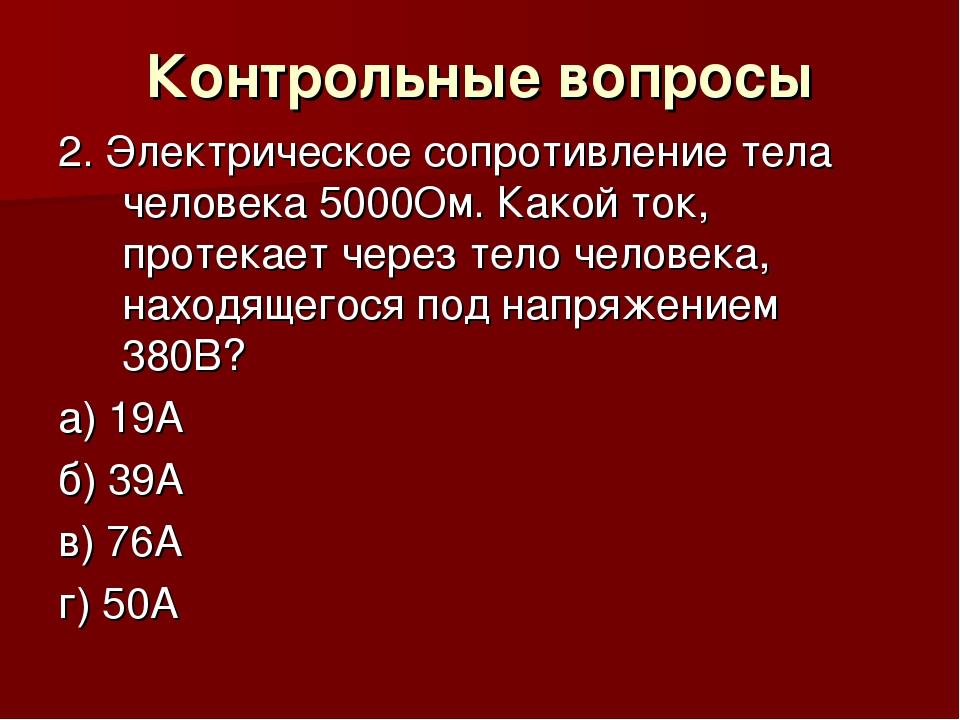 Контрольные вопросы 2. Электрическое сопротивление тела человека 5000Ом. Како...