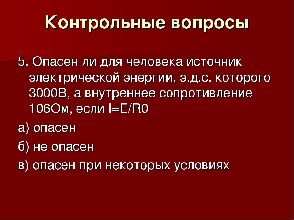 Контрольные вопросы 5. Опасен ли для человека источник электрической энергии,...