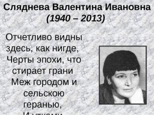 Сляднева Валентина Ивановна (1940 – 2013) Отчетливо видны здесь, как нигде,
