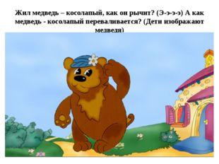Жил медведь – косолапый, как он рычит? (Э-э-э-э) А как медведь - косолапый пе