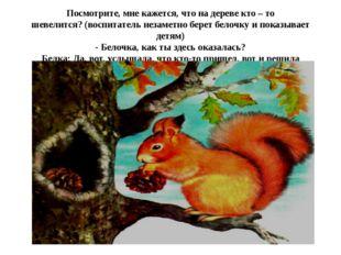 Посмотрите, мне кажется, что на дереве кто – то шевелится?(воспитатель незам