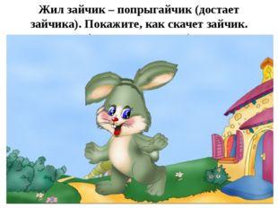 Жил зайчик – попрыгайчик (достает зайчика). Покажите, как скачет зайчик. (дет