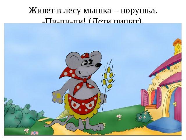 Живет в лесу мышка – норушка. -Пи-пи-пи! (Дети пищат).