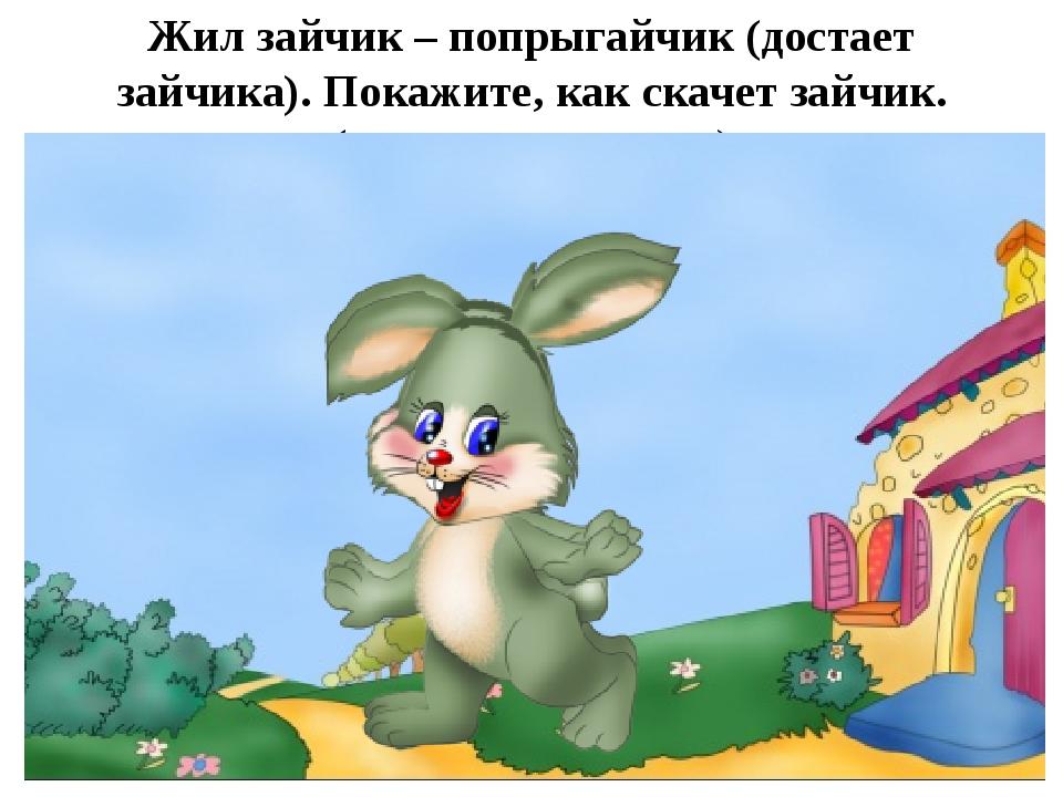 Жил зайчик – попрыгайчик (достает зайчика). Покажите, как скачет зайчик. (дет...