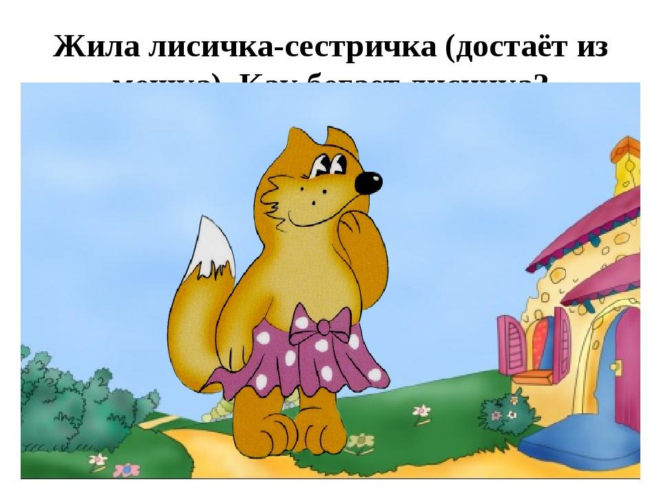 Жила лисичка-сестричка (достаёт из мешка). Как бегает лисичка?