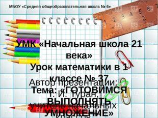 УМК «Начальная школа 21 века» Урок математики в 1 классе № 37 Тема: «ГОТОВИМС