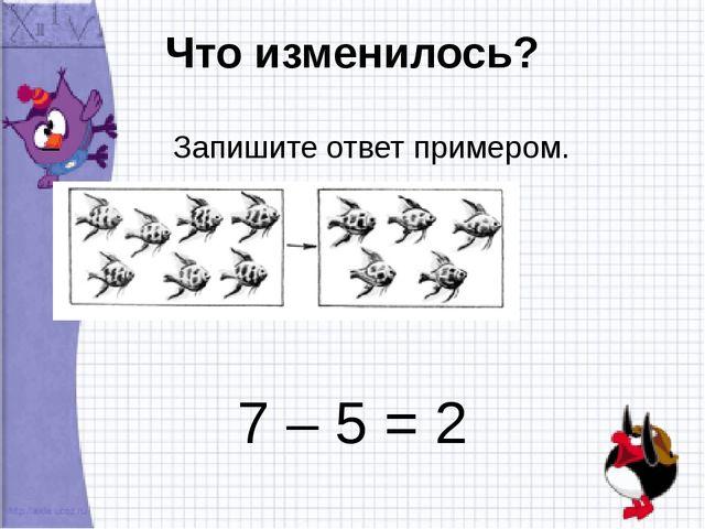 Что изменилось? – Запишите ответ примером. 7 – 5 = 2