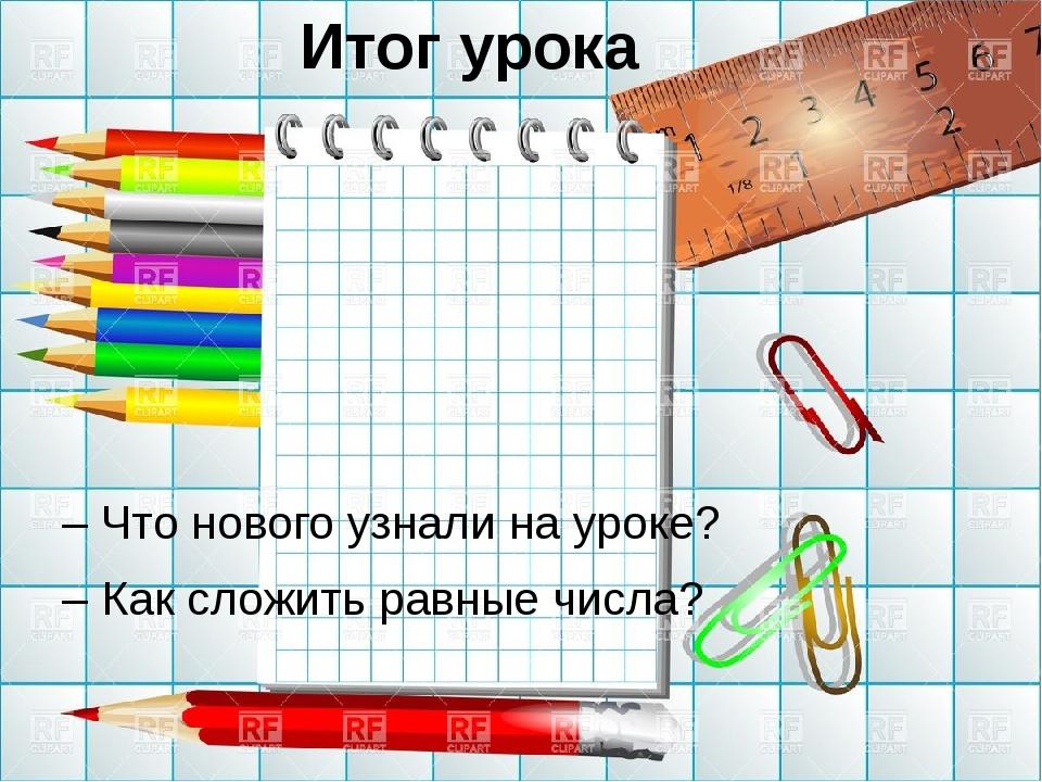 Итог урока – Что нового узнали на уроке? – Как сложить равные числа?