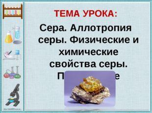 ТЕМА УРОКА: Сера. Аллотропия серы. Физические и химические свойства серы. Пр