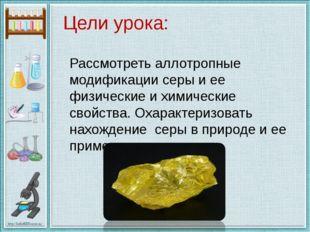 Цели урока: Рассмотреть аллотропные модификации серы и ее физические и химиче