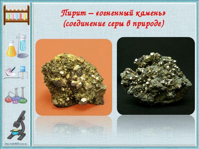 Пирит – «огненный камень» (соединение серы в природе) http://linda6035.ucoz.ru/